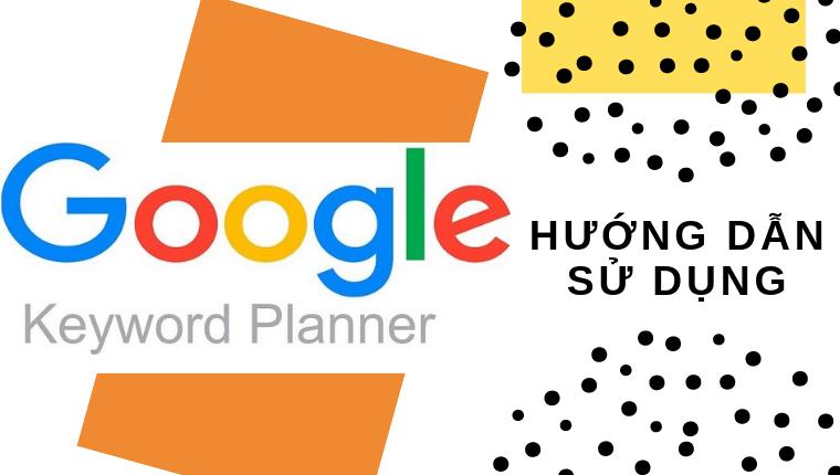 Hướng dẫn sử dụng Google Keyword Planner phân tích từ khóa