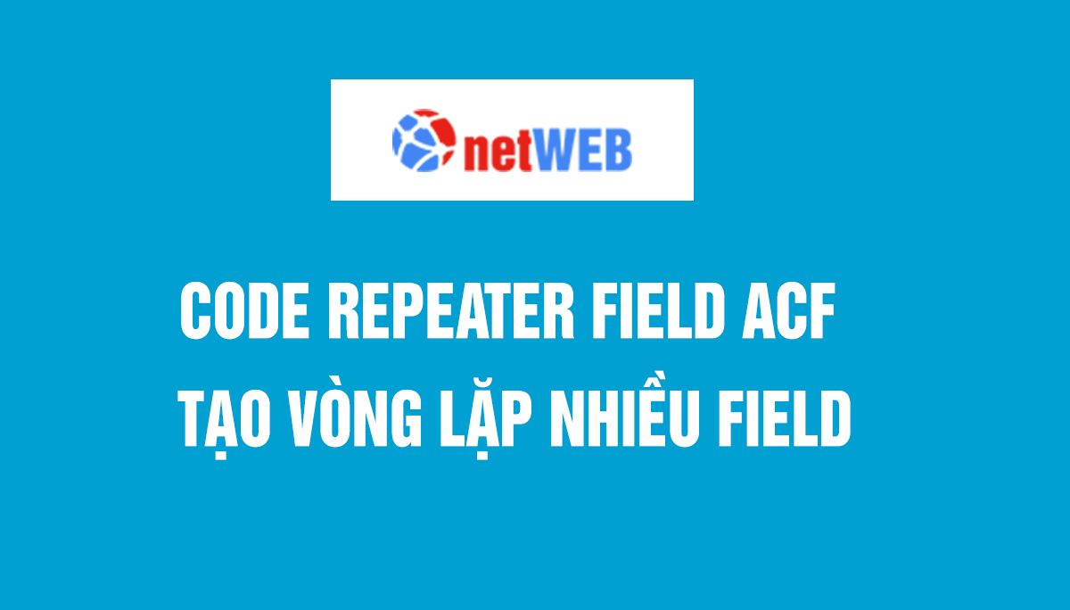 Code repeater field acf tạo vòng lặp nhiều field